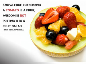 Knowledge is knowing a tomato is a fruit; Wisdom is not putting it in ...