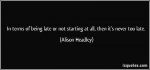 terms of being late or not starting at all, then it's never too late ...