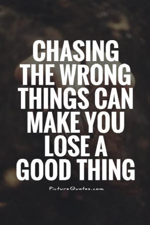 ... the wrong things can make you lose a good thing Picture Quote #1