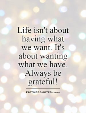... It's about wanting what we have. Always be grateful! Picture Quote #1