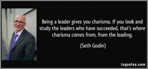 Being a leader gives you charisma. If you look and study the leaders ...