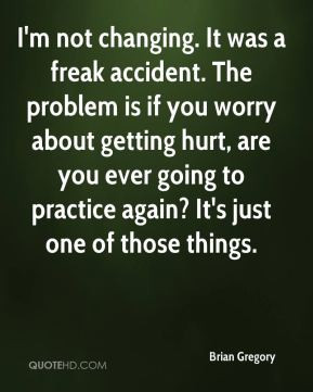 not changing. It was a freak accident. The problem is if you worry ...