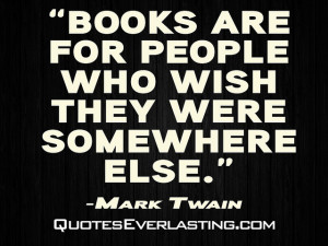 "Books are for people who wish they were somewhere else."" -Mark Twain ..."