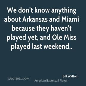 Bill Walton - We don't know anything about Arkansas and Miami because ...