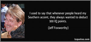 ... accent, they always wanted to deduct 100 IQ points. - Jeff Foxworthy