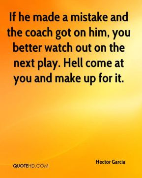 If he made a mistake and the coach got on him, you better watch out on ...