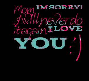Quotes Picture: mom, im sorry! i will never do it again i love you :')