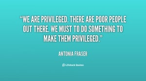We are privileged. There are poor people out there. We must to do ...
