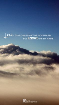 Love that can move the mountains Yet knows me by Name. More