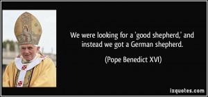 ... shepherd,' and instead we got a German shepherd. - Pope Benedict XVI