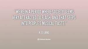 We're in a period where society seems very attracted to flash, and ...