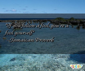 If you follow a fool , you're a fool yourself .