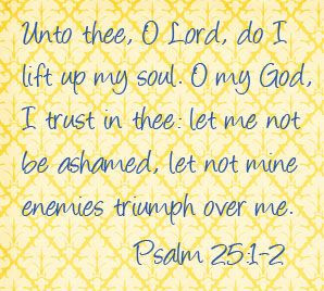 Unto thee, O Lord, do I lift up my soul... Psalm 25:1-2 scripture ...