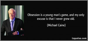 Obsession is a young man's game, and my only excuse is that I never ...