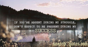 If you're absent during my struggle, don't expect to be present during ...