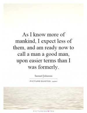expect less of them, and am ready now to call a man a good man ...