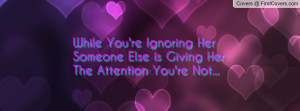 While You're Ignoring Her Someone Else is Giving Her The Attention You ...