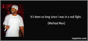 It's been so long since I was in a real fight. - Method Man