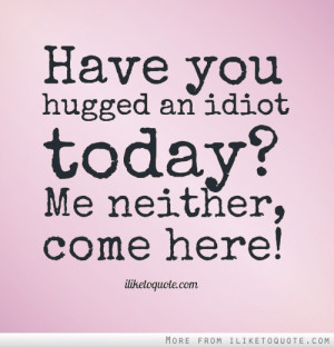 Have you hugged an idiot today? Me neither, come here!