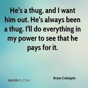 Colangelo - He's a thug, and I want him out. He's always been a thug ...