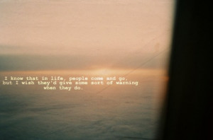 that in life people come and go but i wish they d give some sort of ...