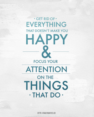 Get rid everything that doesn't make you happy and focus your ...