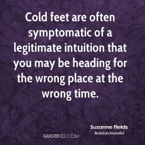 Cold feet are often symptomatic of a legitimate intuition that you may ...