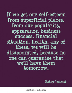 If we get our self-esteem from superficial places, from our popularity ...