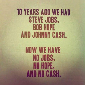 ... , Bob Hope and Johnny Cash. Now we have no Jobs, no Hope and no Cash