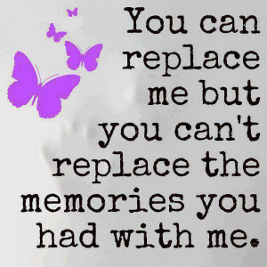 you can replace me but you can t replace the memories you had with me