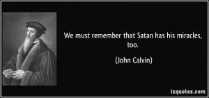 We must remember that Satan has his miracles, too. - John Calvin