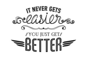 Love this quote! It never gets easier, you just get better