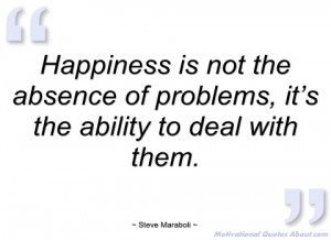 happiness is not the absence of problems steve maraboli