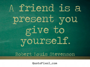 Robert Louis Stevenson picture quotes - A friend is a present you give ...
