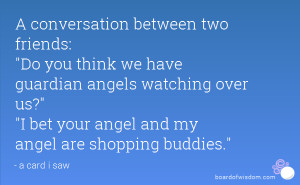 ... guardian angels watching over us? I bet your angel and my angel are