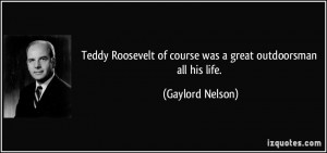 Teddy Roosevelt of course was a great outdoorsman all his life ...