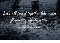 ... together like water flowing in one direction. - Hawaiian proverb More