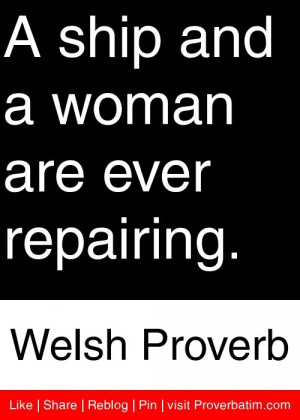 ... ship and a woman are ever repairing. - Welsh Proverb #proverbs #quotes