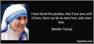 ... it hurts, there can be no more hurt, only more love. - Mother Teresa