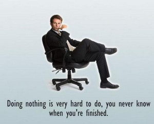 Doing nothing is very hard to do, you never know when you're finished