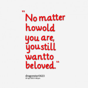 Quotes Picture: no matter how old you are, you still want to be loved