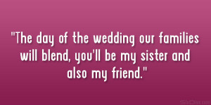 ... our families will blend, you'll be my sister and also my friend