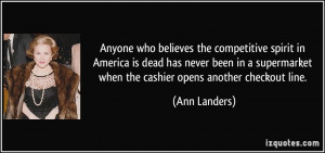 ... when the cashier opens another checkout line. - Ann Landers