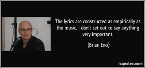 ... the music. I don't set out to say anything very important. - Brian Eno