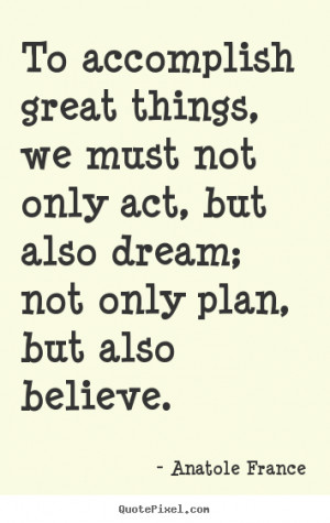 Anatole France Quotes - To accomplish great things, we must not only ...