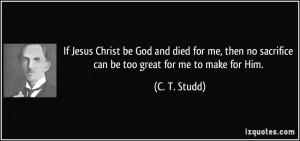 Christ be God and died for me, then no sacrifice can be too great ...