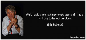 Well, I quit smoking three weeks ago and I had a hard day today not ...