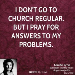 don't go to church regular. But I pray for answers to my problems.