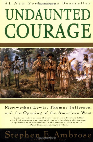 Undaunted Courage: Meriwether Lewis, Thomas Jefferson, and the Opening ...