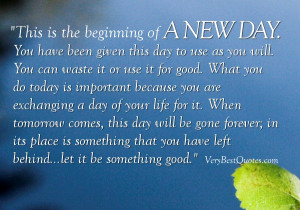 this is the beginning of a new day you have been given this day to use ...